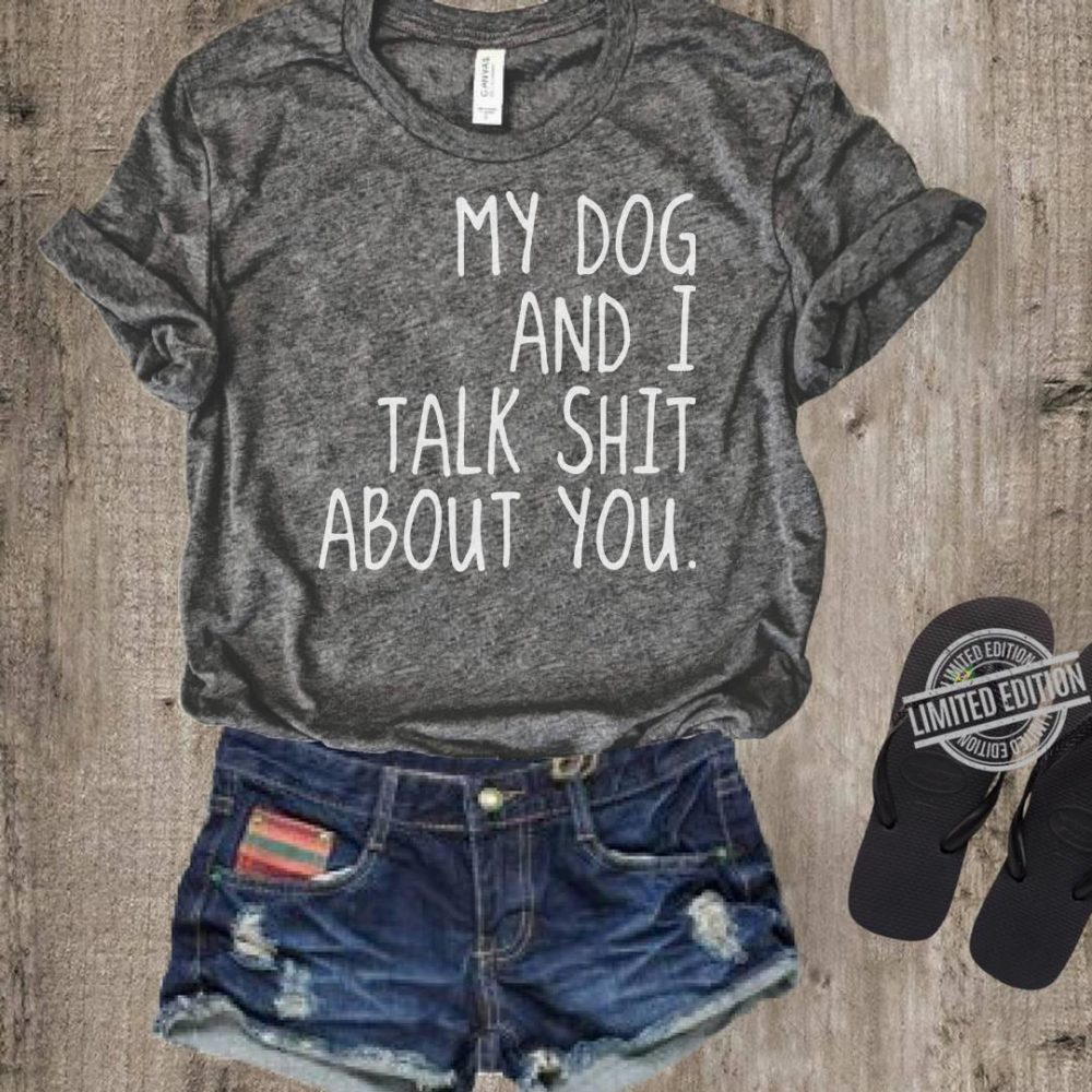 My Dog And I Talk Shit About You Shirt