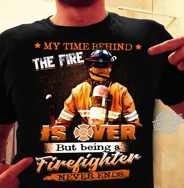 My Time Behind The Fire Is Over But Being A Firefighter Never Ends Shirt
