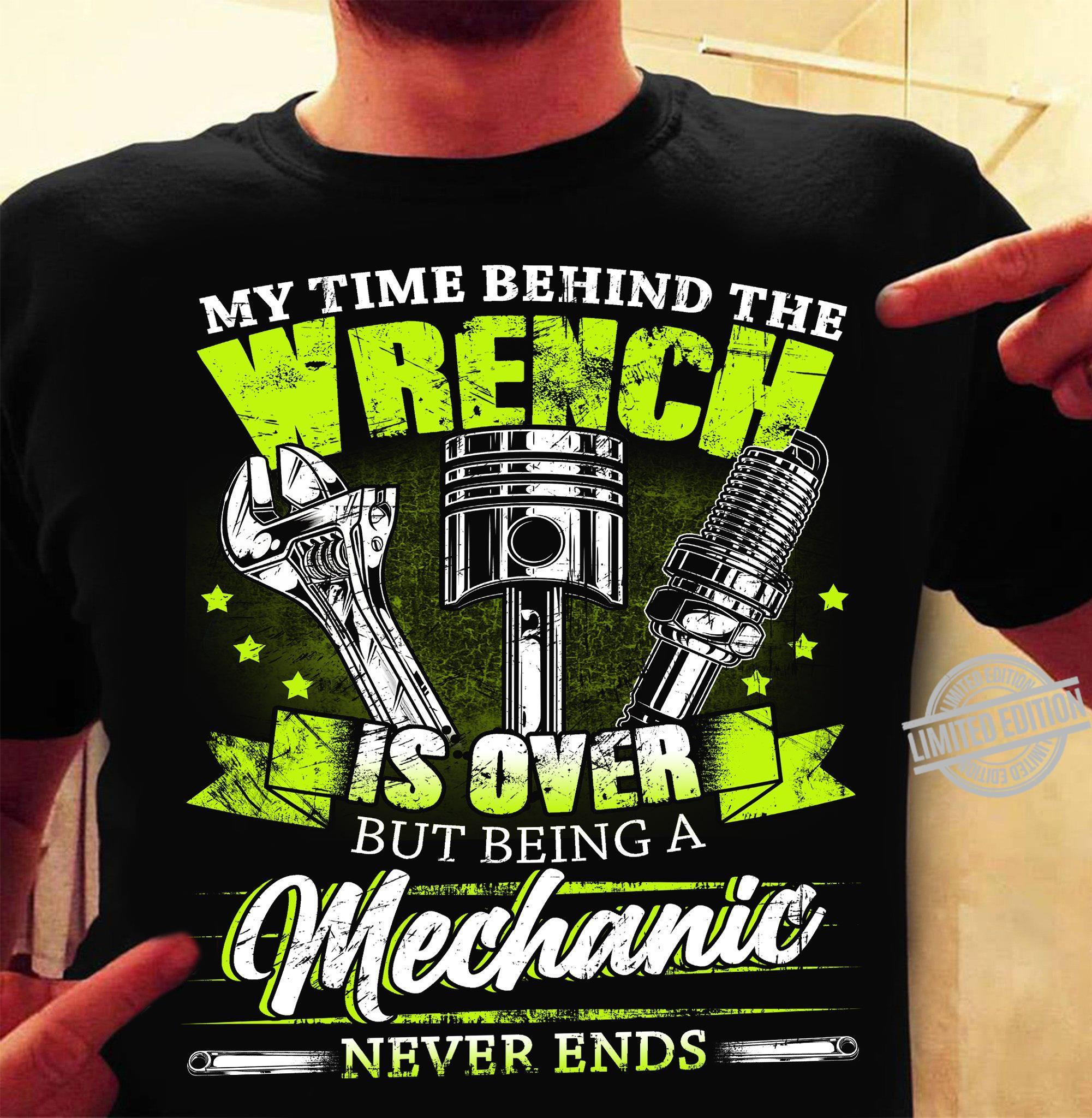 My Time Behind The Wrench Is Over But Being A Mechanic Never Ends Shirt