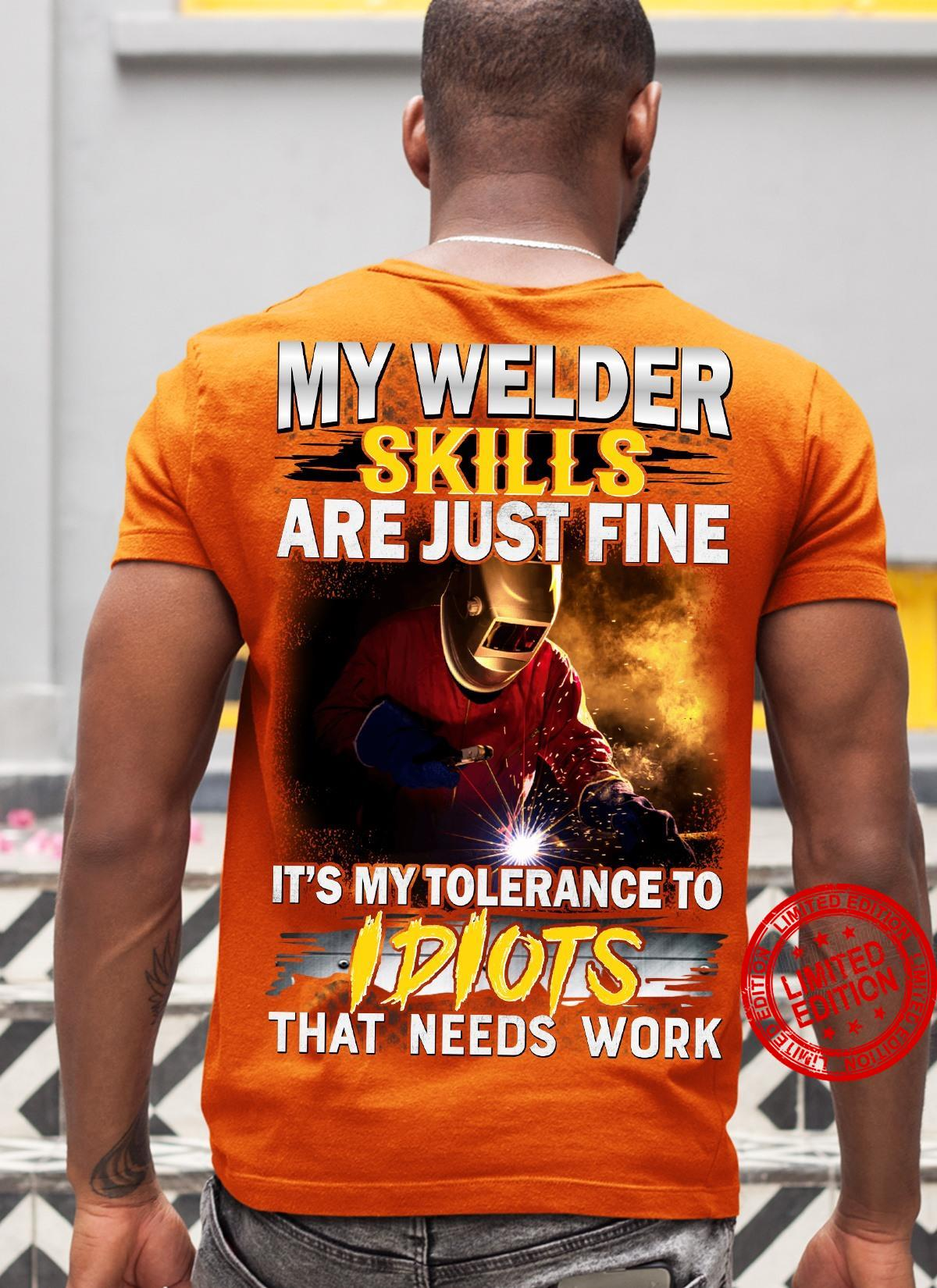My Welder Skills Are Just Fine It's My Tolerance To Idiots That Needs Work Shirt