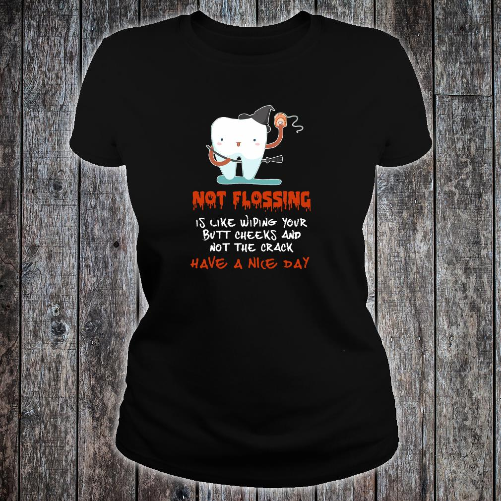Not flossing is like wiping your butt cheeks and not the crack have a nice day shirt ladies tee