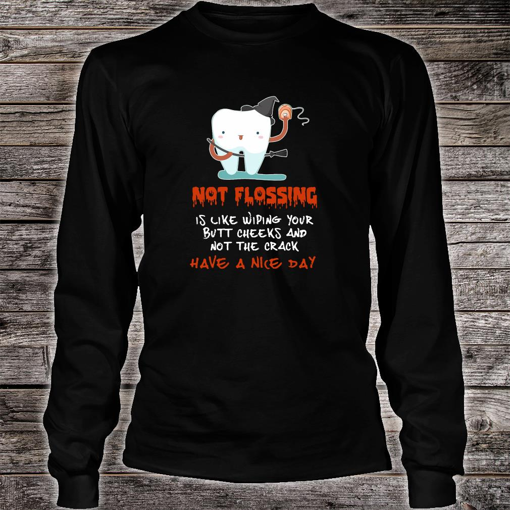 Not flossing is like wiping your butt cheeks and not the crack have a nice day shirt long sleeved