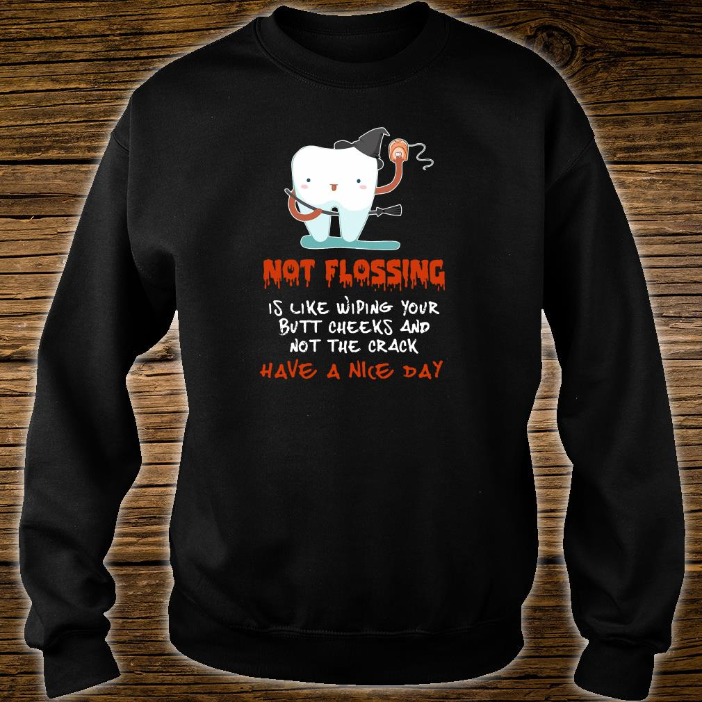 Not flossing is like wiping your butt cheeks and not the crack have a nice day shirt sweater