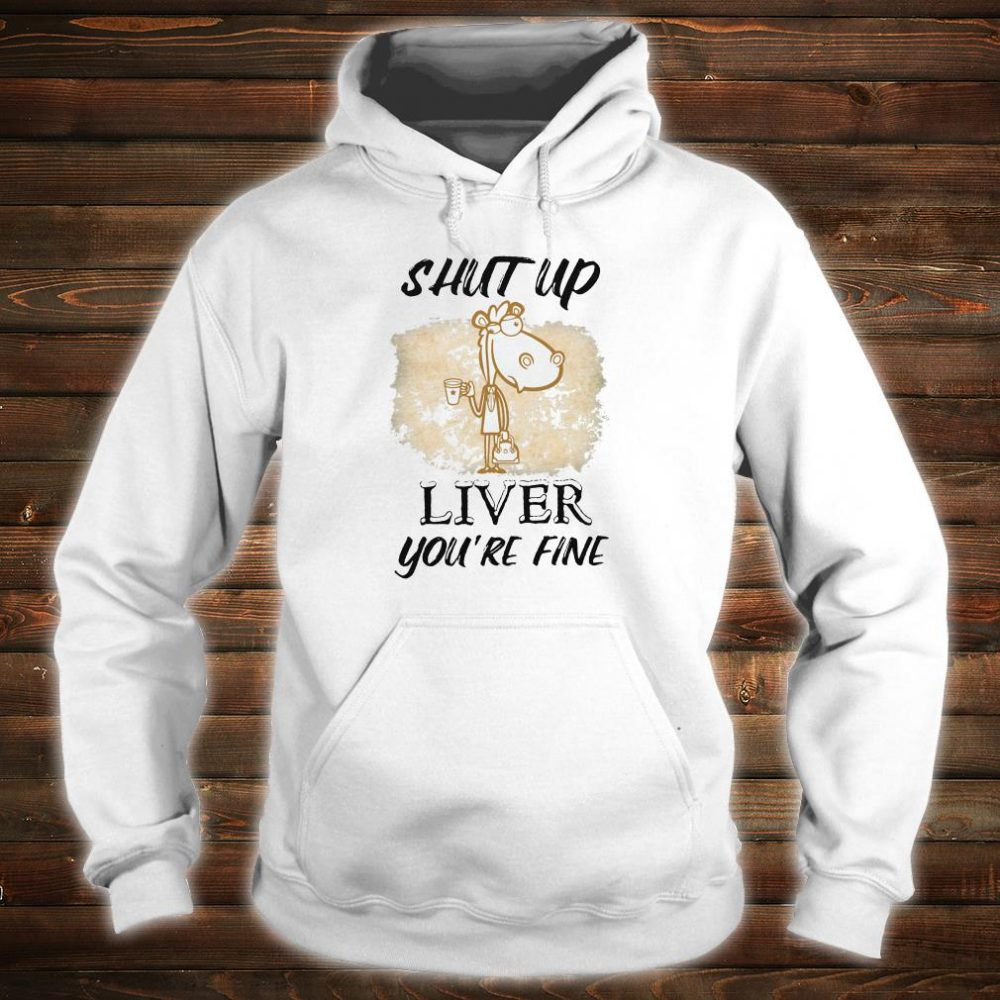Shut up liver you're fine shirt hoodie