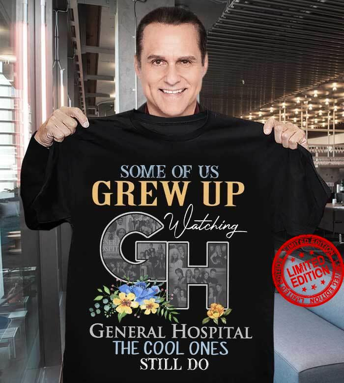 Some Of Us Grew Up Watching General Hospital The Cool Ones Still Do Shirt