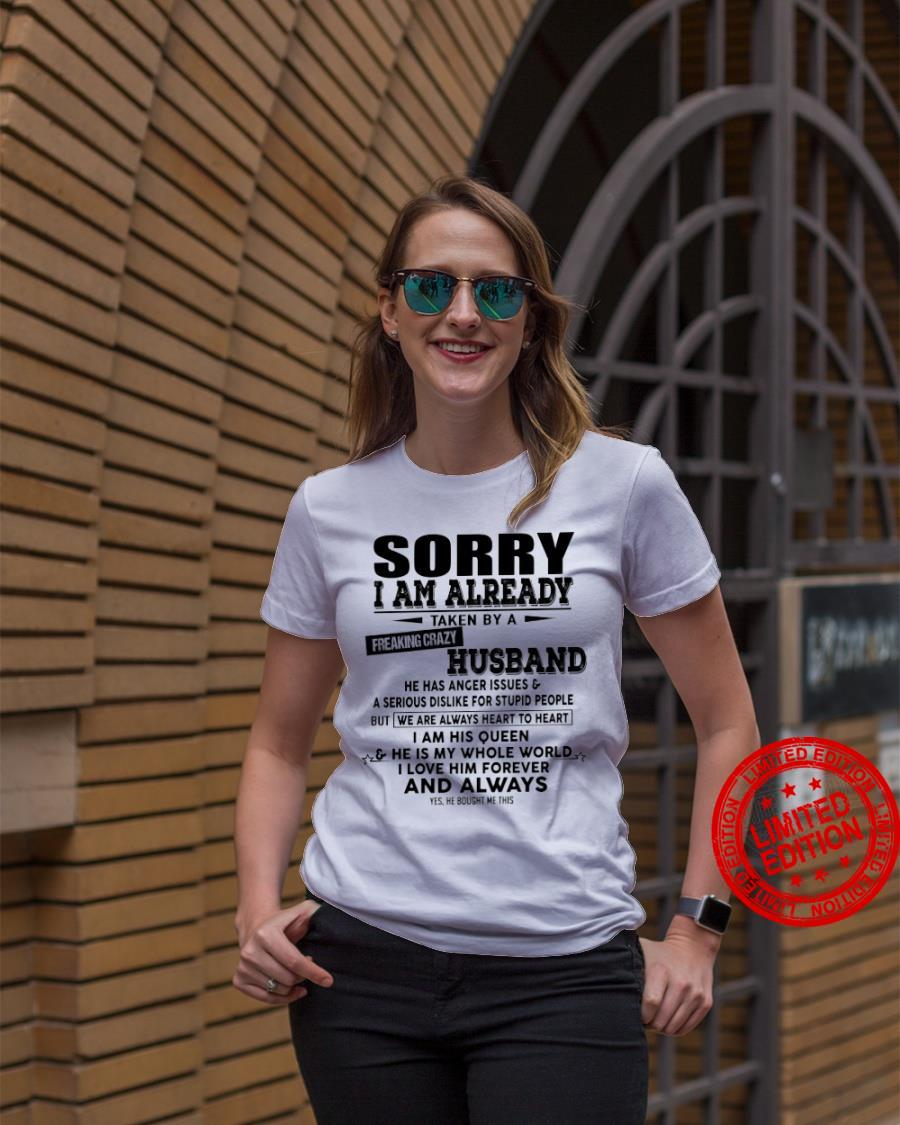 Sorry I Am Already Taken By A Freaking Crazy Husband He Has Anger Issues I Am His Queen And Always Shirt