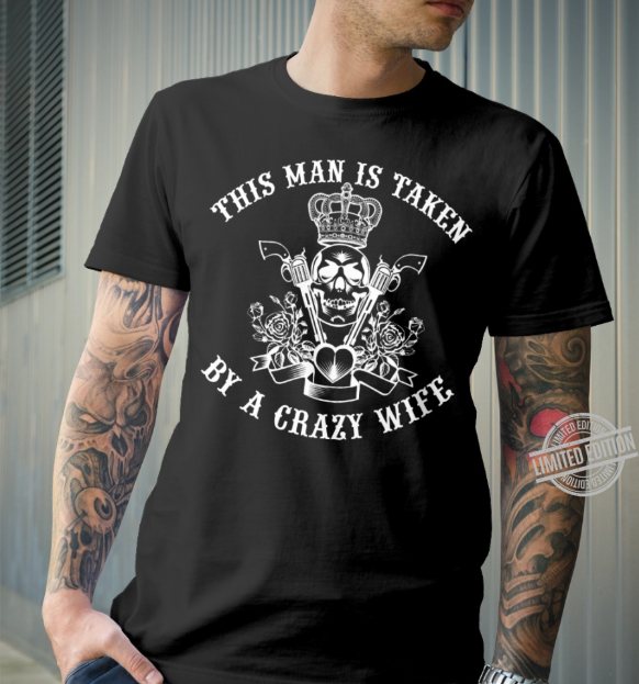 This Man is Taken By A Crazy Wife Shirt