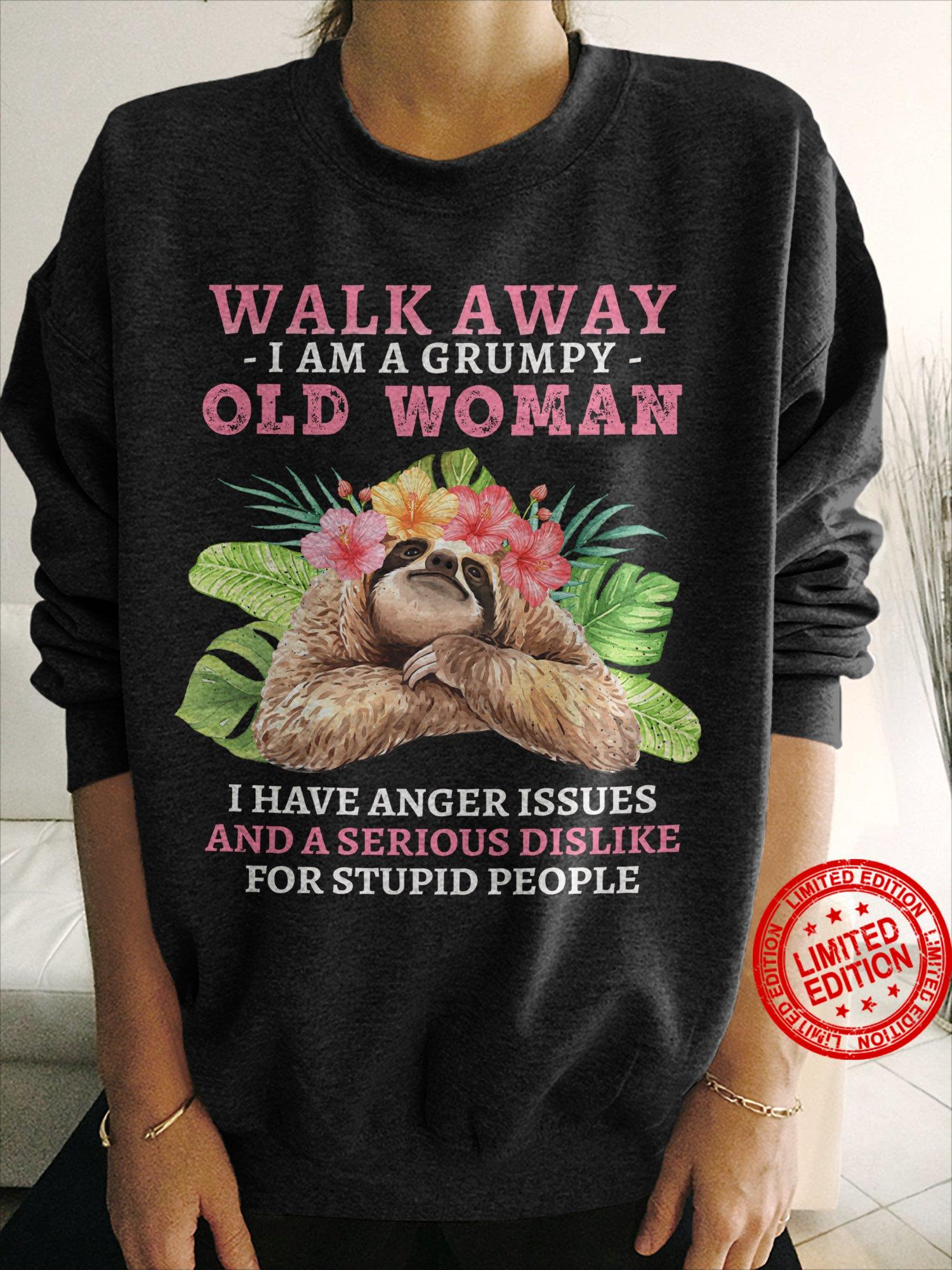 Walk Away I Am A Grumpy Old Woman I Have Anger Issues And A Serious Dislike For Stupid People Shirt