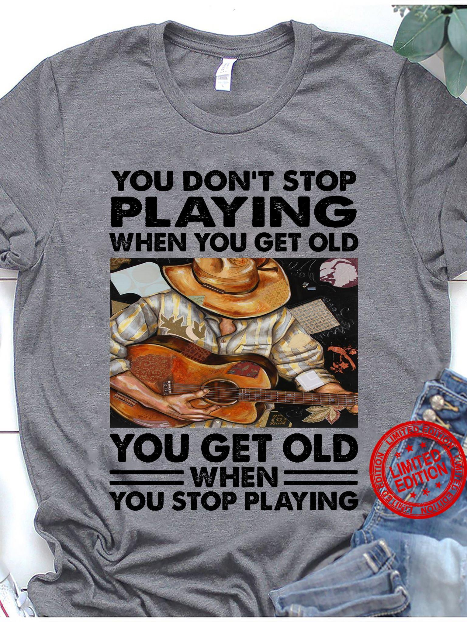You Don't Stop Playing When You Get Old You Get Old When You Stop Playing Guitar Shirt